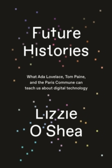 Image for Future histories  : what Ada Lovelace, Tom Paine, and the Paris Commune can teach us about digital technology