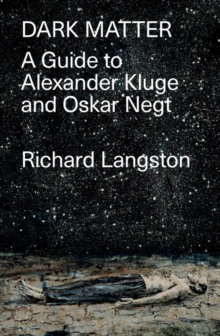 Image for Dark matter  : in defiance of catastrophic modernity: a fieldguide to Alexander Kluge and Oskar Negt