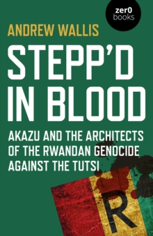 Image for Stepp'd in blood  : Akazu and the architects of the Rwandan genocide against the Tutsi