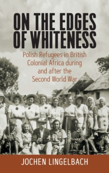 Image for On the edges of whiteness  : Polish refugees in British colonial Africa during and after the Second World War