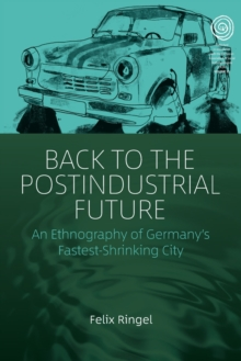 Image for Back to the postindustrial future  : an ethnography of Germany's fastest-shrinking city
