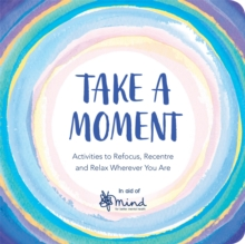 Take a moment  : activities to refocus, recentre and relax wherever you are - MIND