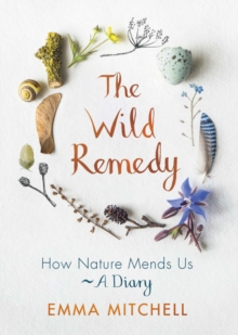 The Wild Remedy : How Nature Mends Us - A Diary - Mitchell, Emma