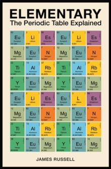 Elementary  : the periodic table explained - Russell, James