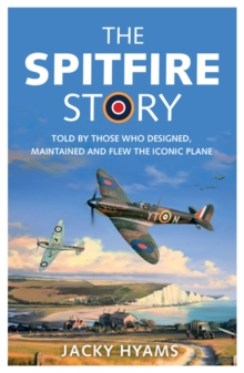 The Spitfire story  : told by those who designed, maintained and flew the iconic plane - Hyams, Jacky