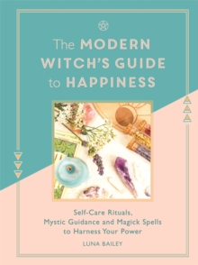 The modern witch's guide to happiness  : self-care rituals, mystic guidance and magick spells to harness your power - Bailey, Luna