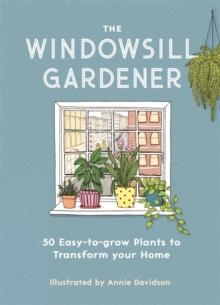 The windowsill gardener  : 50 easy-to-grow plants to transform your home - Davidson, Annie