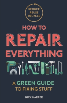 How to repair everything  : a green guide to fixing stuff - Harper, Nick