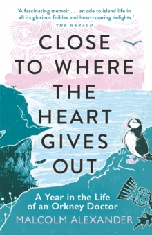 Close to where the heart gives out  : a year in the life of an Orkney doctor - Alexander, Dr Malcolm