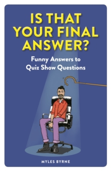 Is that your final answer?  : funny answers to quiz show questions - Byrne, Myles
