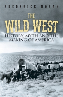 Image for The Wild West  : history, myth and the making of America