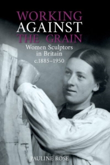 Image for Working against the grain  : women sculptors in Britain c.1885-1950