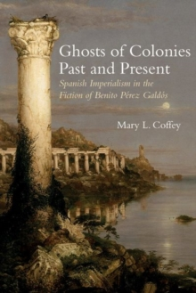 Image for Ghosts of Colonies Past and Present : Spanish Imperialism in the Fiction of Benito Perez Galdos