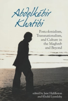 Image for Abdelkebir Khatibi : Postcolonialism, Transnationalism, and Culture in the Maghreb and Beyond