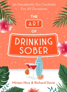 Image for The art of drinking sober  : 50 decadently dry cocktails for all occasions
