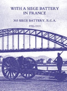 Image for With a Siege Battery in France. 303 Siege Battery, R.G.A 1916-1919