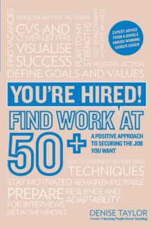 You're hired! Find work at 50+  : a positive approach to securing the job you want - Taylor, Denise