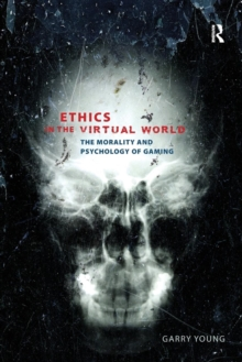 Ethics in the virtual world  : the morality and psychology of gaming - Young, Garry