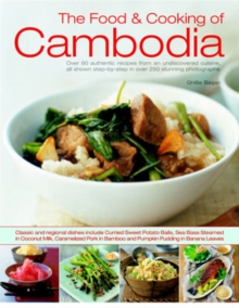 Image for The food & cooking of Cambodia  : over 60 authentic classic recipes from an undiscovered cuisine, shown step-by-step in over 250 stunning photographs
