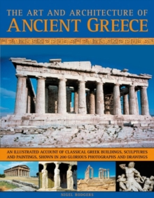 Image for The art and architecture of ancient Greece  : an illustrated account of classical Greek buildings, sculptures and paintings, shown in 250 glorious photographs and drawings