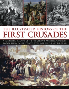 Image for The illustrated history of the first Crusades  : an expert account of the first, second and third campaigns to take Jerusalem, illustrated with over 300 fine art paintings