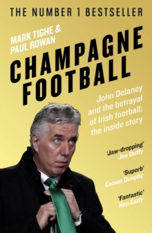 Image for Champagne football  : the rise and fall of John Delaney and the Football Association of Ireland