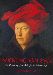 Image for Inventing van Eyck  : the remaking of an artist for the modern age