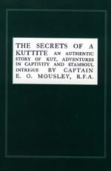 Image for Secrets of a Kuttite : An Authentic Story of Kut, Adventures in Captivity and Stamboul Intrigue