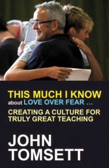 This much I know about love over fear..  : creating a culture for truly great teaching - Tomsett, John
