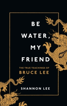 Image for Be water, my friend  : the true teachings of Bruce Lee