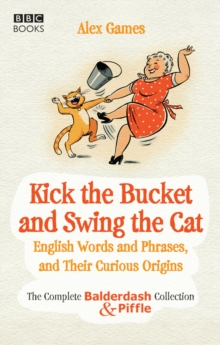 Image for Kick the bucket and swing the cat  : the Balderdash & Piffle collection of English words, and their curious origins