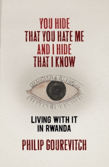 Image for You hide that you hate me and I hide that I know  : living with it in Rwanda
