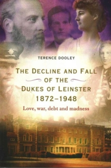 Image for The decline and fall of the dukes of Leinster, 1884-1948  : love, war, debt and madness
