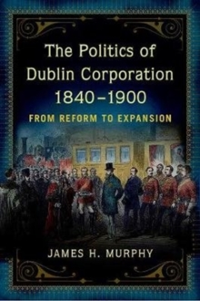 Image for The politics of Dublin Corporation, 1840-1900  : from reform to expansion
