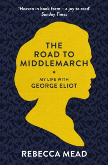 Image for The road to Middlemarch  : my life with George Eliot