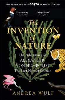 Image for The invention of nature  : the adventures of Alexander von Humboldt, the lost hero of science