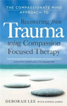 Image for The compassionate mind approach to recovering from trauma  : using compassion focused therapy