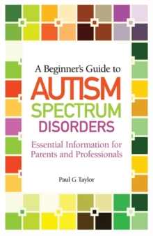 Image for A beginner's guide to autism spectrum disorders  : essential information for parents and professionals