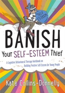 Banish your self-esteem thief  : a cognitive behavioural therapy workbook on building positive self-esteem for young people - Collins-Donnelly, Kate