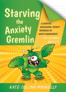 Starving the Anxiety Gremlin for Children Aged 5-9 : A Cognitive Behavioural Therapy Workbook on Anxiety Management - Collins-Donnelly, Kate