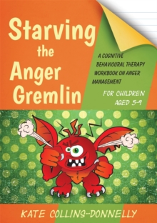 Starving the Anger Gremlin for Children Aged 5-9 : A Cognitive Behavioural Therapy Workbook on Anger Management - Collins-Donnelly, Kate