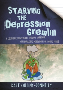 Starving the depression gremlin  : a cognitive behavioural therapy workbook on managing depression for young people - Collins-Donnelly, Kate