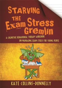 Image for Starving the exam stress gremlin  : a cognitive behavioural therapy workbook on managing exam stress for young people