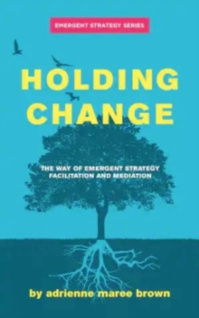 Image for Holding Change : The Way of Emergent Strategy Facilitation and Mediation