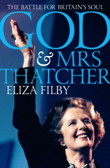 Image for God and Mrs Thatcher  : conviction politics in Britain's secular age