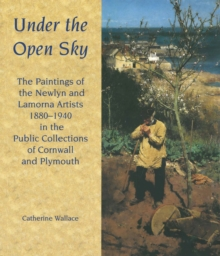 Image for Under the Open Sky : The Paintings of the Newlyn and Lamorna Artists 1880-1940 in the Public Collections of Cornwall and Plymouth