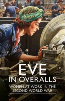 Image for Eve in Overalls : Women at Work in the Second World War