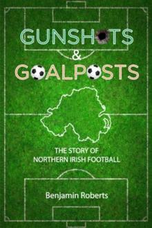 Image for Gunshots & Goalposts : The Story of Northern Irish Football