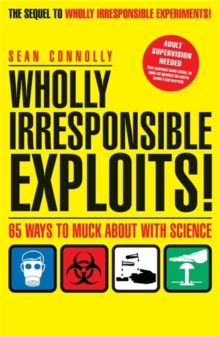 Image for Wholly irresponsible exploits!  : 65 ways to muck about with science