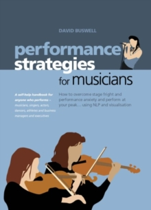 Image for Performance strategies for musicians: how to overcome stage fright and performance anxiety and perform at your peak- using NLP and visualisation : a self-help handbook for anyone who performs - musicians singers, actors, dancers, athletes and business managers and executives